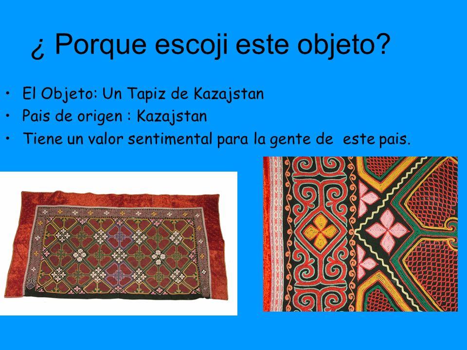 ¿ Porque escoji este objeto? El Objeto: Un Tapiz de Kazajstan Pais de origen : Kazajstan Tiene un valor sentimental para la gente de este pais.