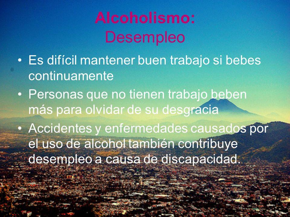 Alcoholismo: Desempleo Es difícil mantener buen trabajo si bebes continuamente Personas que no tienen trabajo beben más para olvidar de su desgracia A