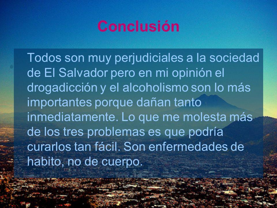 Conclusión Todos son muy perjudiciales a la sociedad de El Salvador pero en mi opinión el drogadicción y el alcoholismo son lo más importantes porque