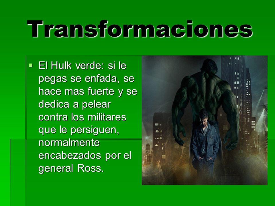 Transformaciones El Hulk verde: si le pegas se enfada, se hace mas fuerte y se dedica a pelear contra los militares que le persiguen, normalmente encabezados por el general Ross.