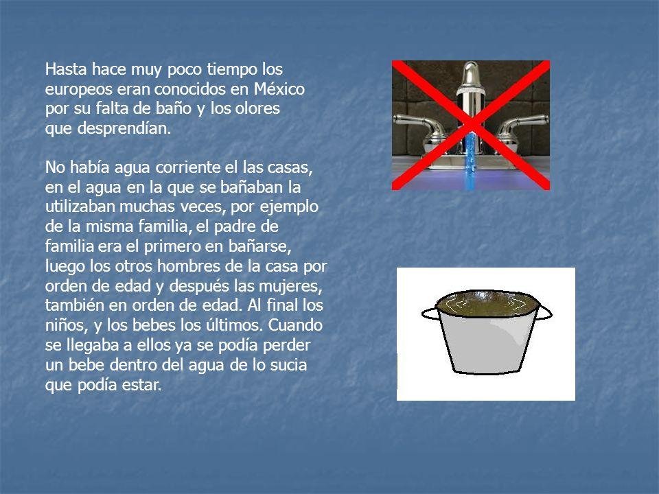 Hasta hace muy poco tiempo los europeos eran conocidos en México por su falta de baño y los olores que desprendían. No había agua corriente el las cas