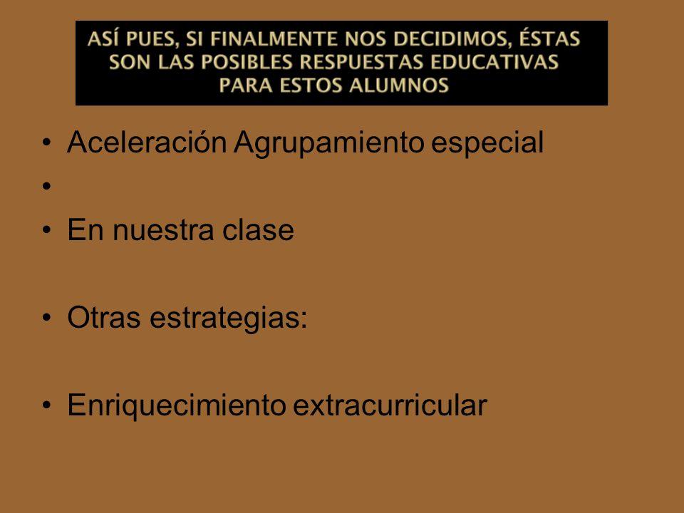 Aceleración Agrupamiento especial En nuestra clase Otras estrategias: Enriquecimiento extracurricular