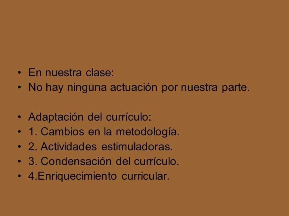 En nuestra clase: No hay ninguna actuación por nuestra parte. Adaptación del currículo: 1. Cambios en la metodología. 2. Actividades estimuladoras. 3.