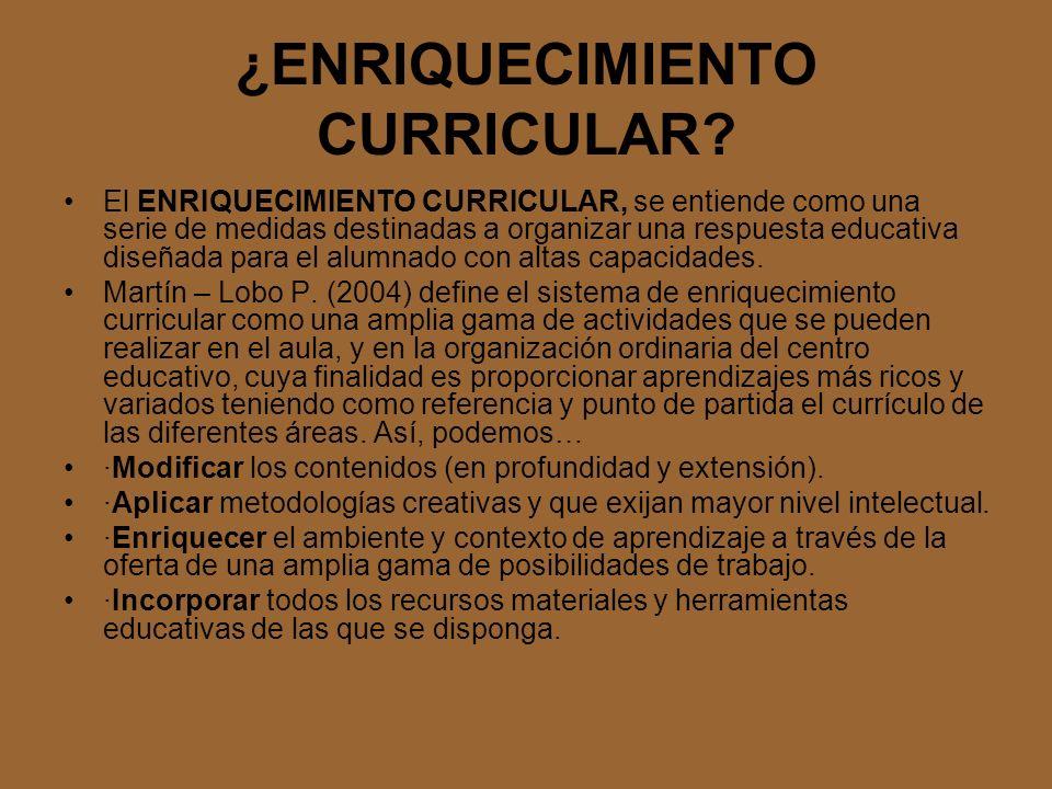 ¿ENRIQUECIMIENTO CURRICULAR? El ENRIQUECIMIENTO CURRICULAR, se entiende como una serie de medidas destinadas a organizar una respuesta educativa diseñ