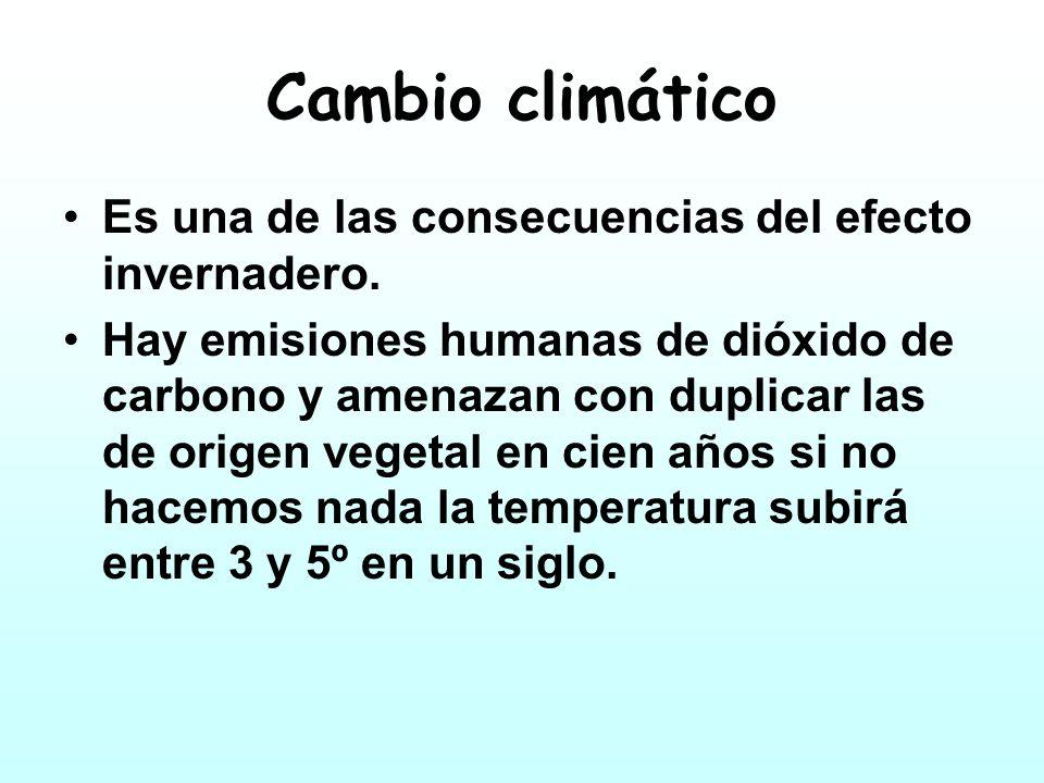 Cambio climático Es una de las consecuencias del efecto invernadero. Hay emisiones humanas de dióxido de carbono y amenazan con duplicar las de origen