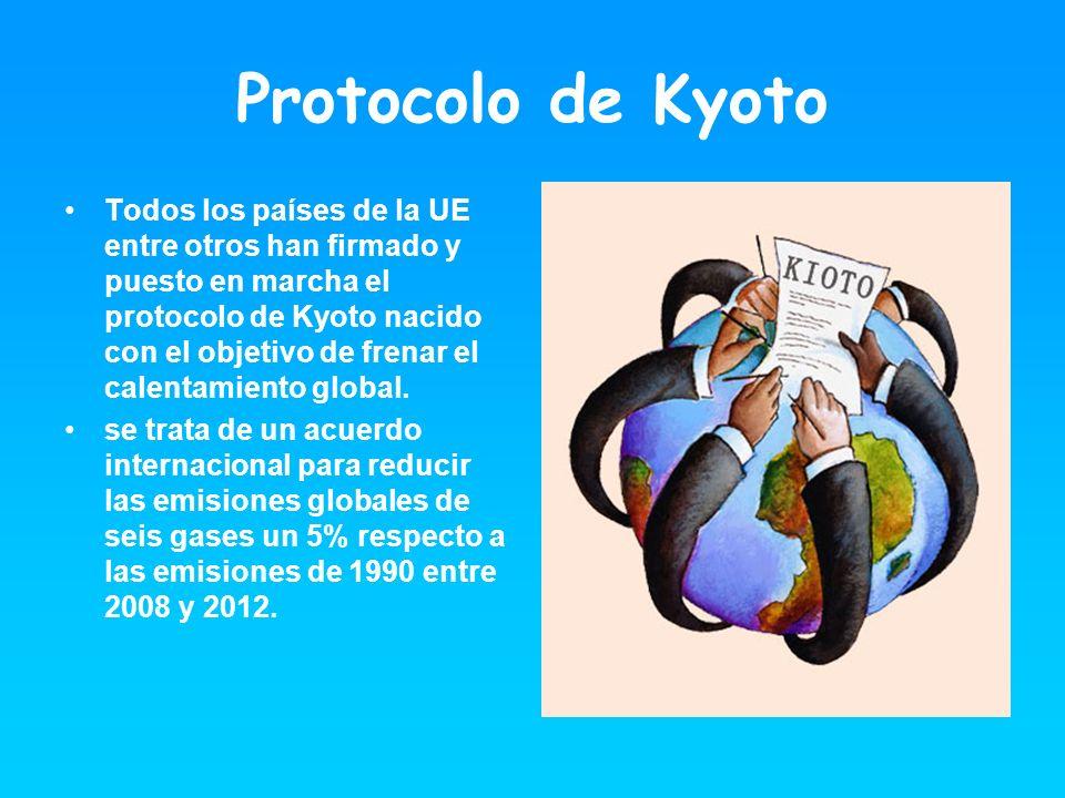 Protocolo de Kyoto Todos los países de la UE entre otros han firmado y puesto en marcha el protocolo de Kyoto nacido con el objetivo de frenar el cale