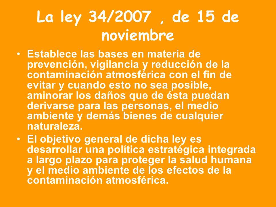 La ley 34/2007, de 15 de noviembre Establece las bases en materia de prevención, vigilancia y reducción de la contaminación atmosférica con el fin de