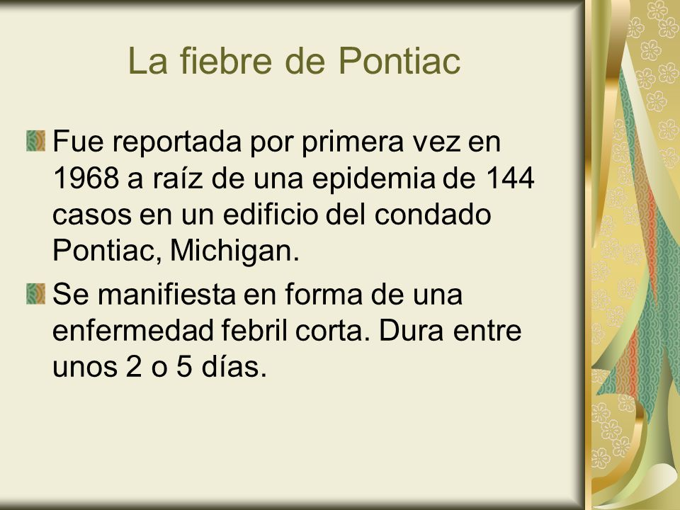La fiebre de Pontiac Fue reportada por primera vez en 1968 a raíz de una epidemia de 144 casos en un edificio del condado Pontiac, Michigan. Se manifi