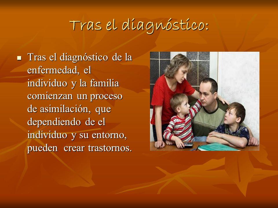 Tras el diagnóstico: Tras el diagnóstico de la enfermedad, el individuo y la familia comienzan un proceso de asimilación, que dependiendo de el indivi
