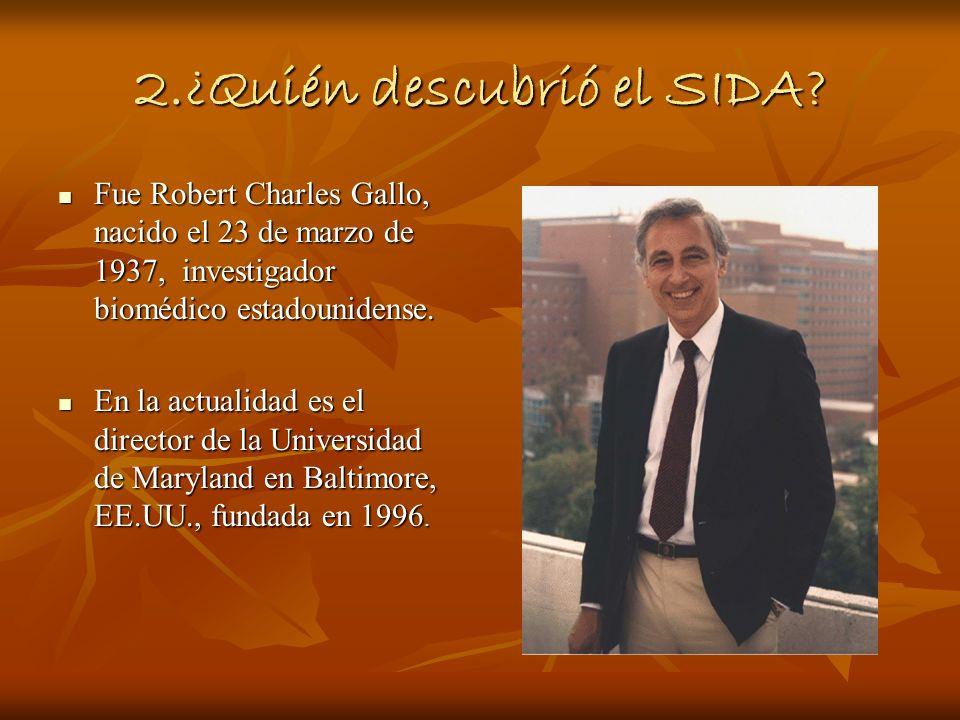 2.¿Quién descubrió el SIDA? Fue Robert Charles Gallo, nacido el 23 de marzo de 1937, investigador biomédico estadounidense. Fue Robert Charles Gallo,