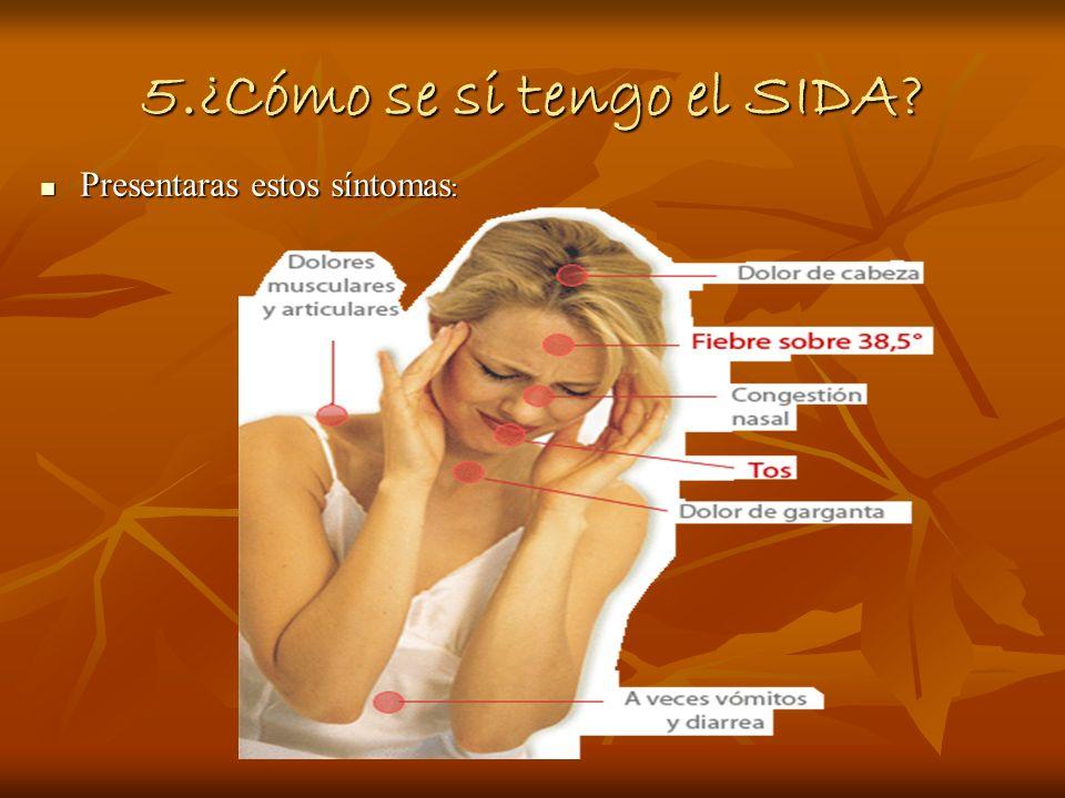 5.¿Cómo se si tengo el SIDA? Presentaras estos síntomas : Presentaras estos síntomas :