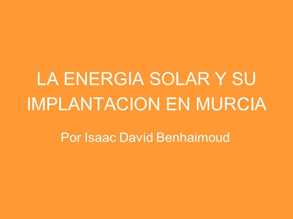 LA ENERGIA SOLAR Y SU IMPLANTACION EN MURCIA Por Isaac David Benhaimoud