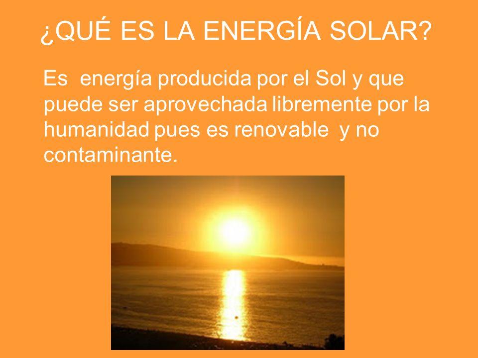 ¿QUÉ ES LA ENERGÍA SOLAR? Es energía producida por el Sol y que puede ser aprovechada libremente por la humanidad pues es renovable y no contaminante.