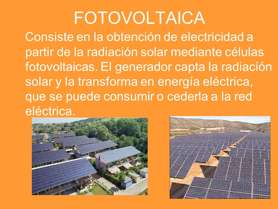FOTOVOLTAICA Consiste en la obtención de electricidad a partir de la radiación solar mediante células fotovoltaicas. El generador capta la radiación s