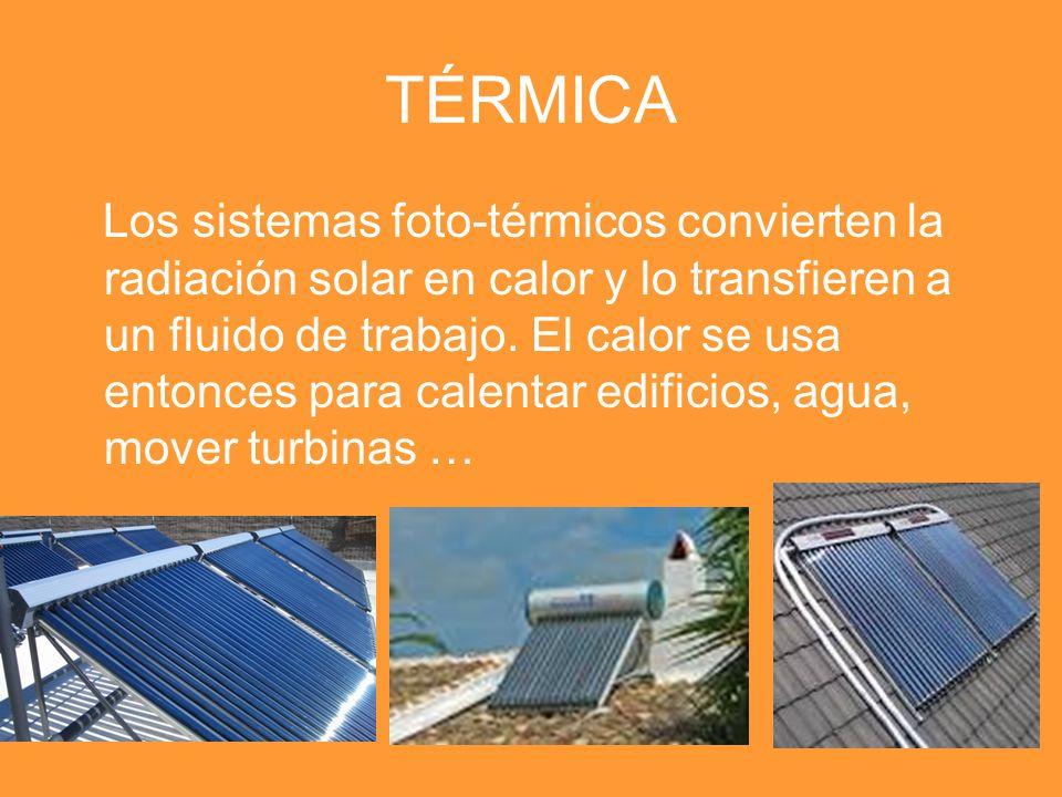 TÉRMICA Los sistemas foto-térmicos convierten la radiación solar en calor y lo transfieren a un fluido de trabajo. El calor se usa entonces para calen