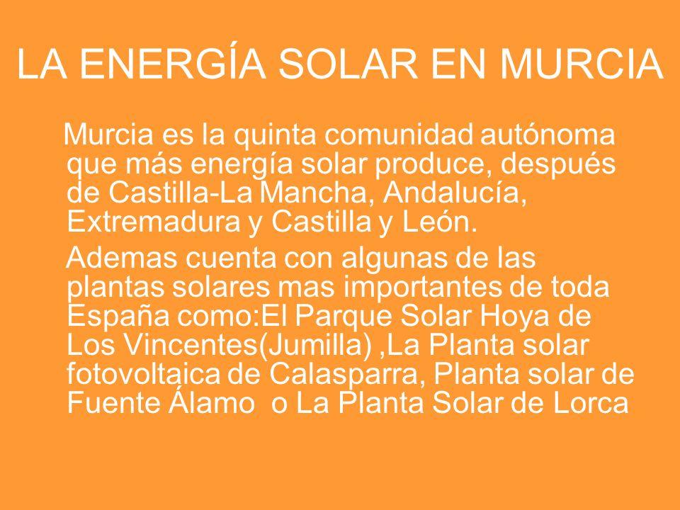 LA ENERGÍA SOLAR EN MURCIA Murcia es la quinta comunidad autónoma que más energía solar produce, después de Castilla-La Mancha, Andalucía, Extremadura