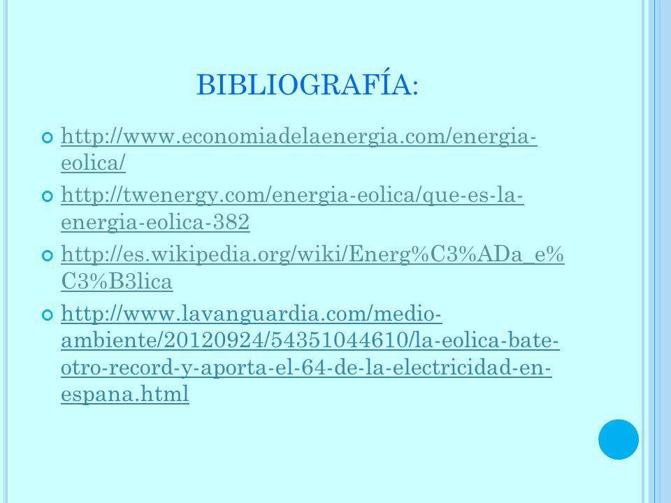 BIBLIOGRAFÍA: http://www.economiadelaenergia.com/energia- eolica/ http://www.economiadelaenergia.com/energia- eolica/ http://twenergy.com/energia-eoli