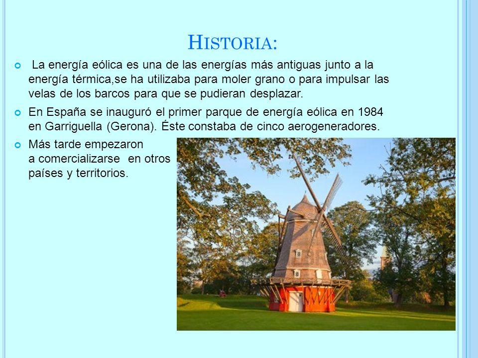 H ISTORIA : La energía eólica es una de las energías más antiguas junto a la energía térmica,se ha utilizaba para moler grano o para impulsar las vela