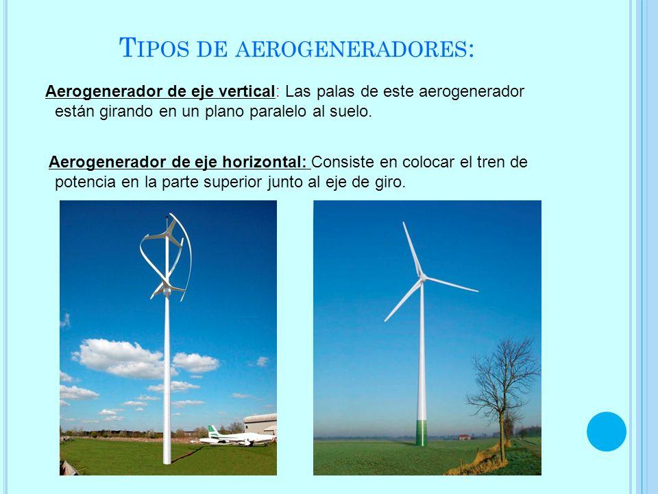 T IPOS DE AEROGENERADORES : Aerogenerador de eje vertical: Las palas de este aerogenerador están girando en un plano paralelo al suelo. Aerogenerador