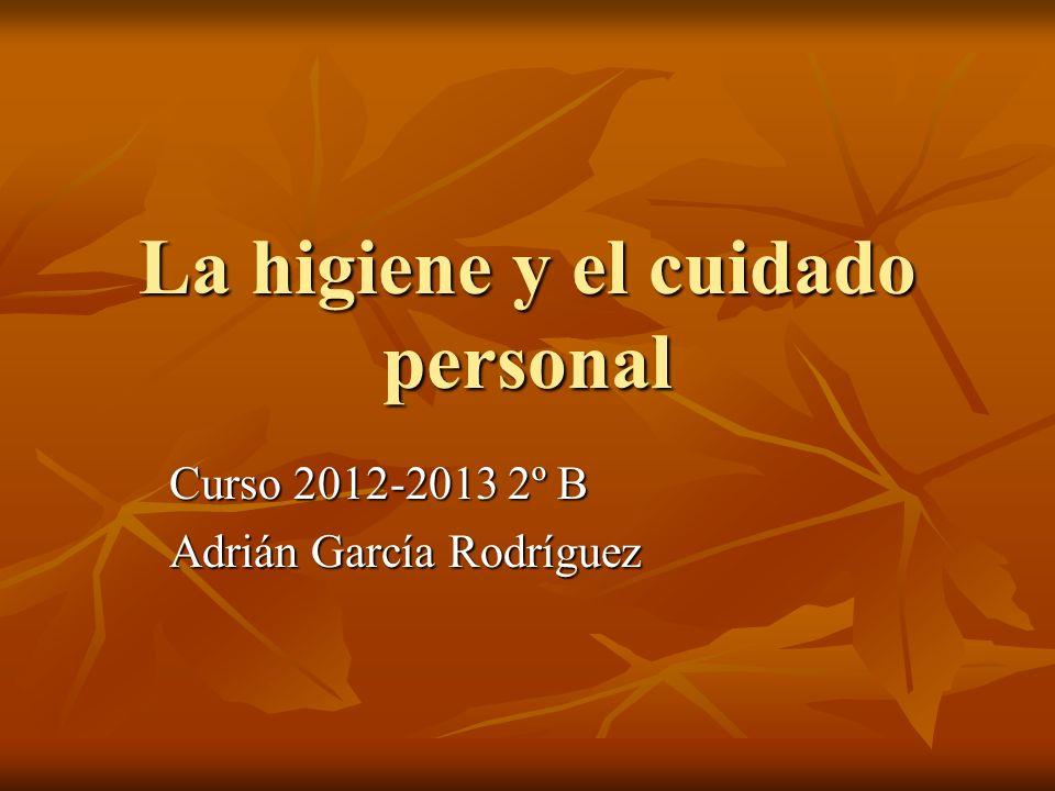 La higiene y el cuidado personal Curso 2012-2013 2º B Adrián García Rodríguez