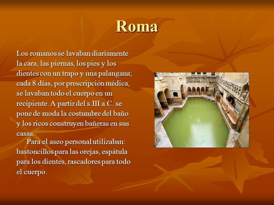 Roma Los romanos se lavaban diariamente la cara, las piernas, los pies y los dientes con un trapo y una palangana; cada 8 días, por prescripción médica, se lavaban todo el cuerpo en un recipiente.
