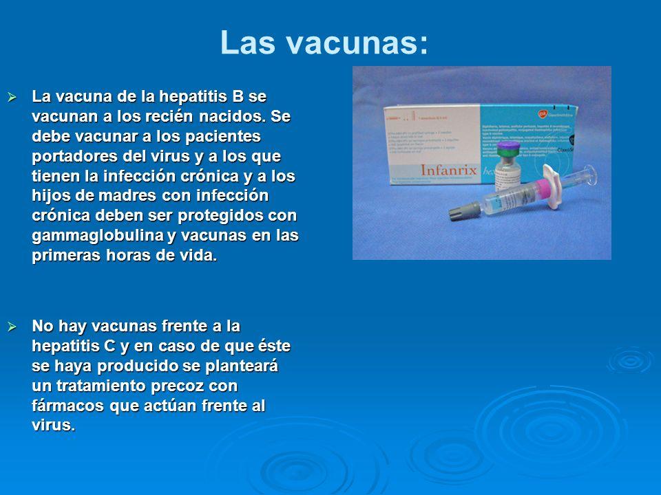Las vacunas: La vacuna de la hepatitis B se vacunan a los recién nacidos. Se debe vacunar a los pacientes portadores del virus y a los que tienen la i