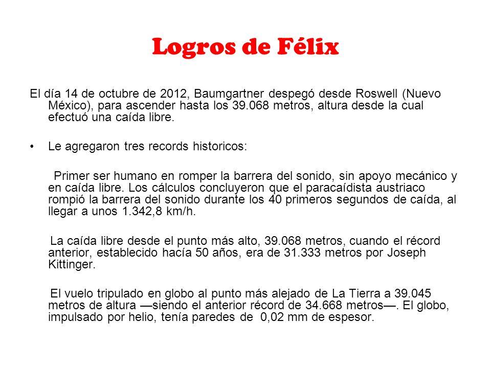 Logros de Félix El día 14 de octubre de 2012, Baumgartner despegó desde Roswell (Nuevo México), para ascender hasta los 39.068 metros, altura desde la cual efectuó una caída libre.
