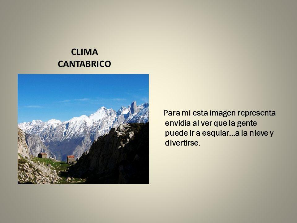 CLIMA CANTABRICO Para mi esta imagen representa envidia al ver que la gente puede ir a esquiar…a la nieve y divertirse.