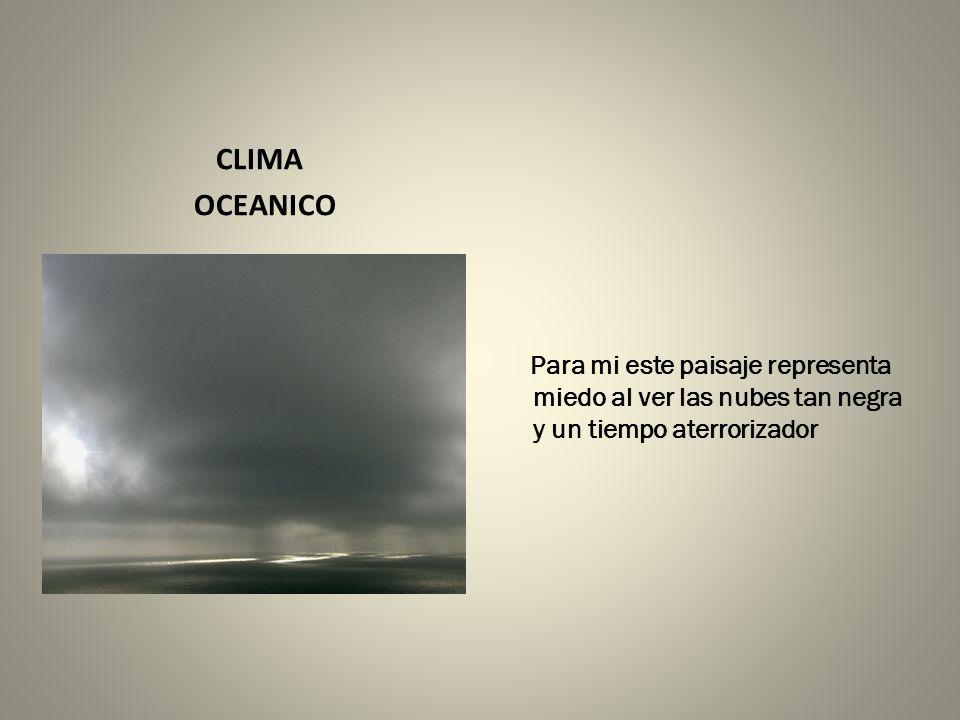 CLIMA OCEANICO Para mi este paisaje representa miedo al ver las nubes tan negra y un tiempo aterrorizador