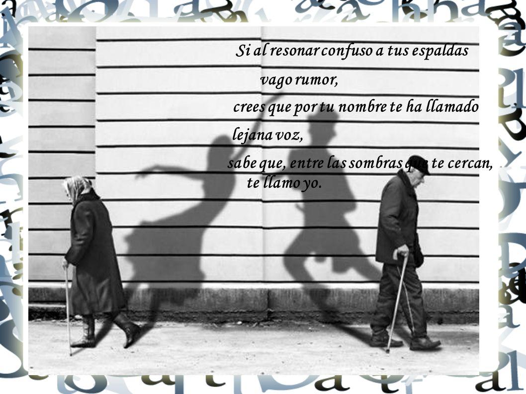 Si al resonar confuso a tus espaldas vago rumor, crees que por tu nombre te ha llamado lejana voz, sabe que, entre las sombras que te cercan, te llamo