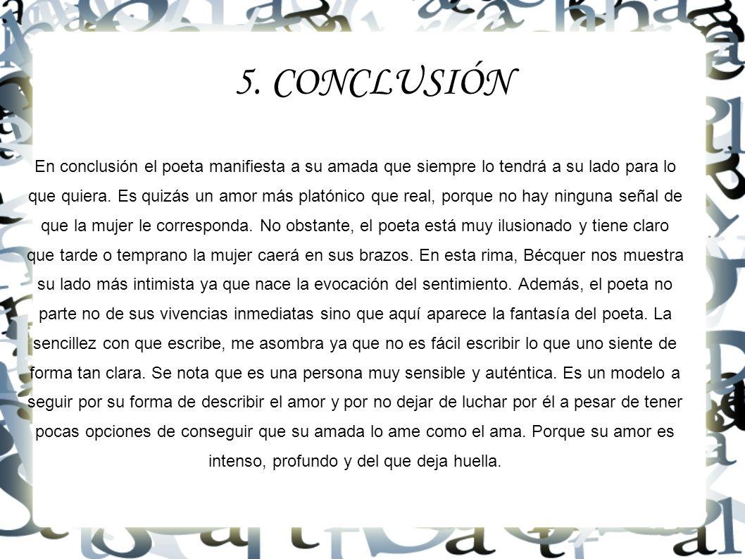 5. CONCLUSIÓN En conclusión el poeta manifiesta a su amada que siempre lo tendrá a su lado para lo que quiera. Es quizás un amor más platónico que rea