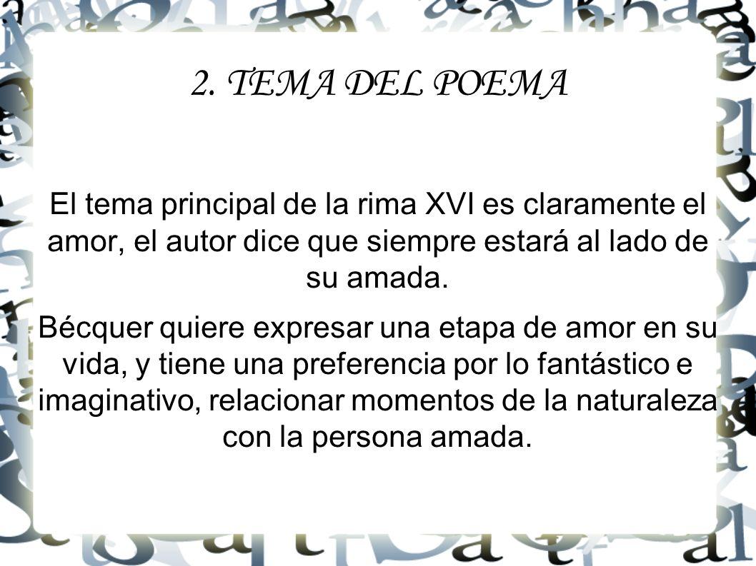 2. TEMA DEL POEMA El tema principal de la rima XVI es claramente el amor, el autor dice que siempre estará al lado de su amada. Bécquer quiere expresa