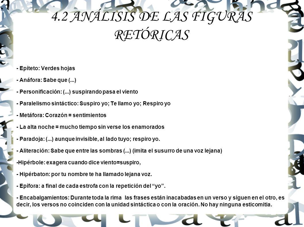 4.2 ANÁLISIS DE LAS FIGURAS RETÓRICAS - Epíteto: Verdes hojas - Anáfora: Sabe que (...) - Personificación: (...) suspirando pasa el viento - Paralelis