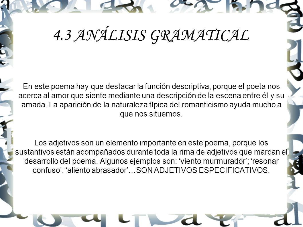 4.3 ANÁLISIS GRAMATICAL En este poema hay que destacar la función descriptiva, porque el poeta nos acerca al amor que siente mediante una descripción