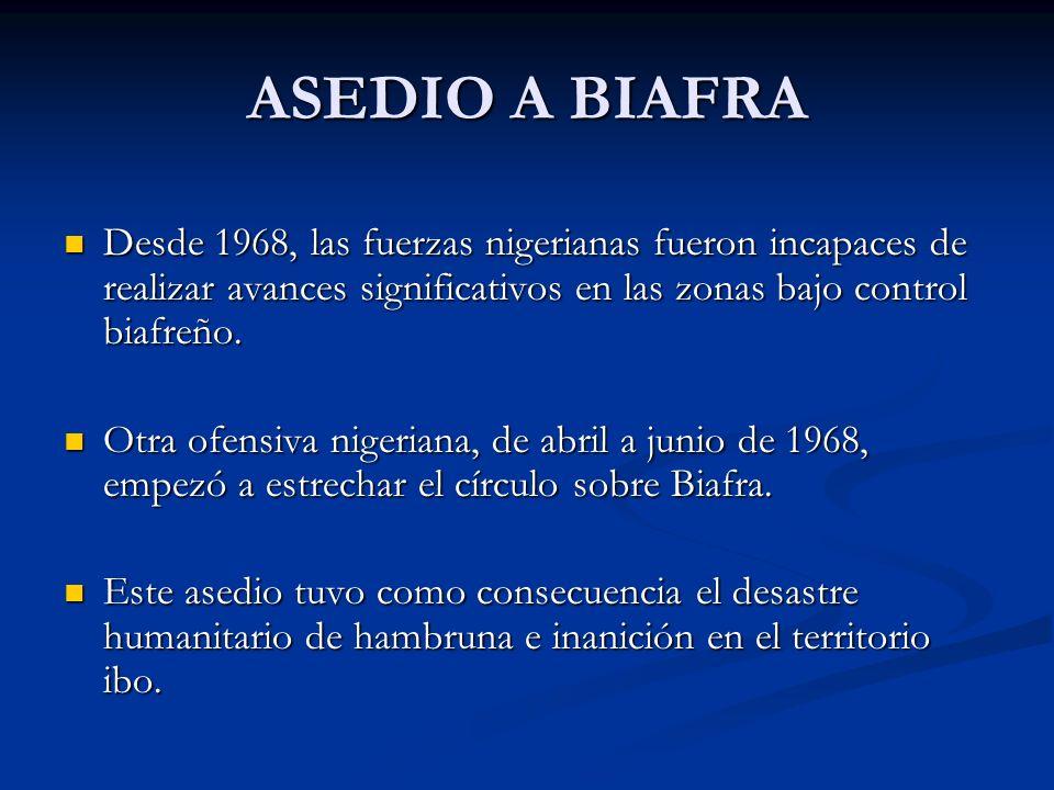 ASEDIO A BIAFRA Desde 1968, las fuerzas nigerianas fueron incapaces de realizar avances significativos en las zonas bajo control biafreño. Desde 1968,