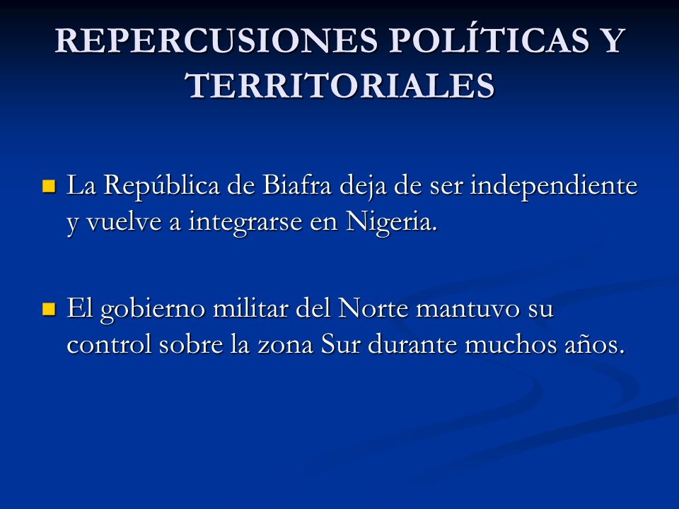 REPERCUSIONES POLÍTICAS Y TERRITORIALES La República de Biafra deja de ser independiente y vuelve a integrarse en Nigeria. La República de Biafra deja