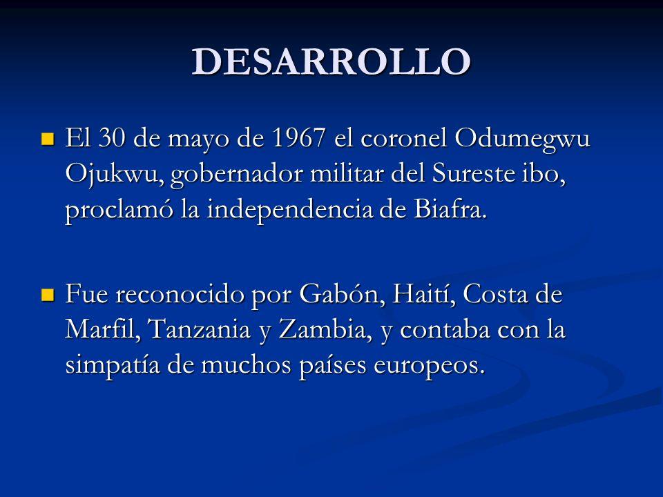 DESARROLLO El 30 de mayo de 1967 el coronel Odumegwu Ojukwu, gobernador militar del Sureste ibo, proclamó la independencia de Biafra. El 30 de mayo de