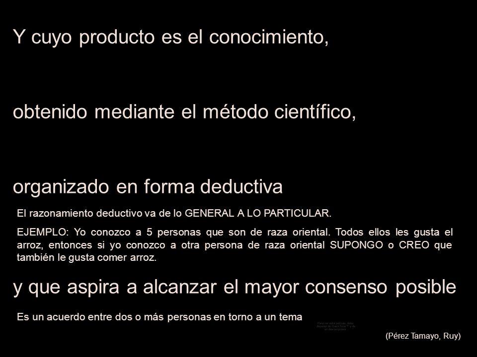 Y cuyo producto es el conocimiento, obtenido mediante el método científico, organizado en forma deductiva y que aspira a alcanzar el mayor consenso po