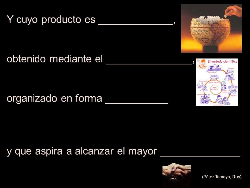 Y cuyo producto es _____________, obtenido mediante el _______________, organizado en forma ___________ y que aspira a alcanzar el mayor _____________
