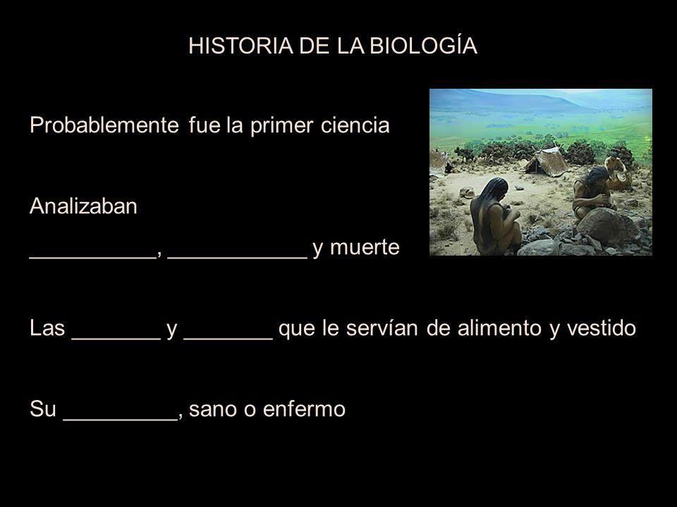 Probablemente fue la primer ciencia Analizaban __________, ___________ y muerte Las _______ y _______ que le servían de alimento y vestido Su _________, sano o enfermo HISTORIA DE LA BIOLOGÍA