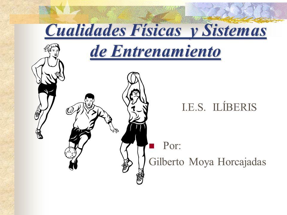 Cualidades Físicas y Sistemas de Entrenamiento I.E.S. ILÍBERIS Por: Gilberto Moya Horcajadas