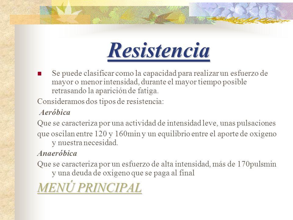 Resistencia Se puede clasificar como la capacidad para realizar un esfuerzo de mayor o menor intensidad, durante el mayor tiempo posible retrasando la aparición de fatiga.