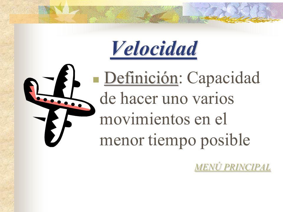 Velocidad Definición Definición: Capacidad de hacer uno varios movimientos en el menor tiempo posible MENÚ PRINCIPAL MENÚ PRINCIPAL