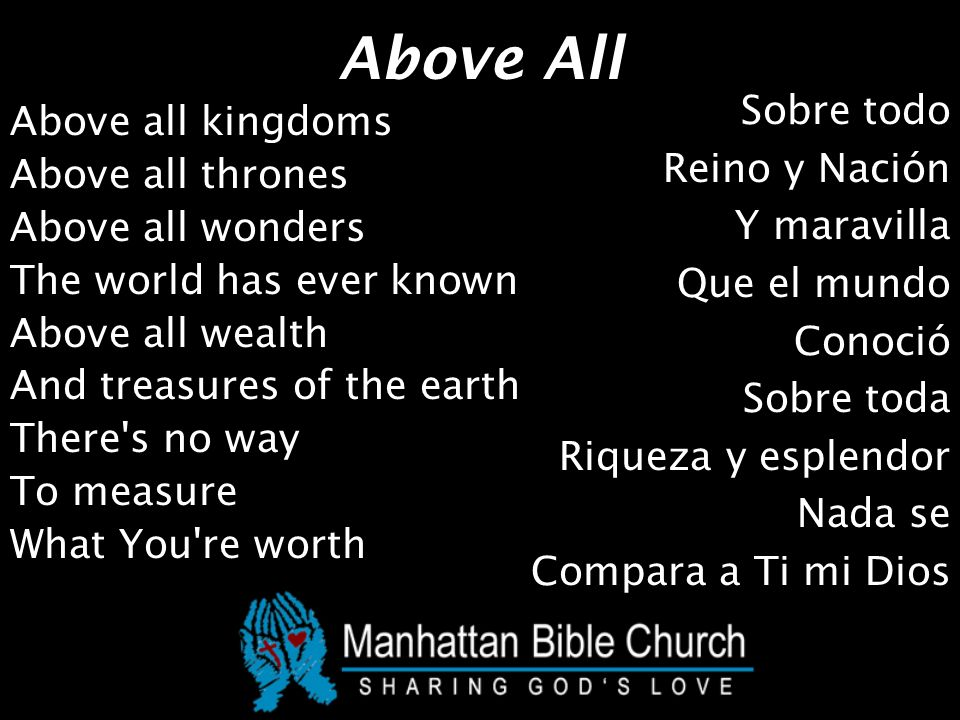 Above All Above all kingdoms Above all thrones Above all wonders The world has ever known Above all wealth And treasures of the earth There s no way To measure What You re worth Sobre todo Reino y Nación Y maravilla Que el mundo Conoció Sobre toda Riqueza y esplendor Nada se Compara a Ti mi Dios