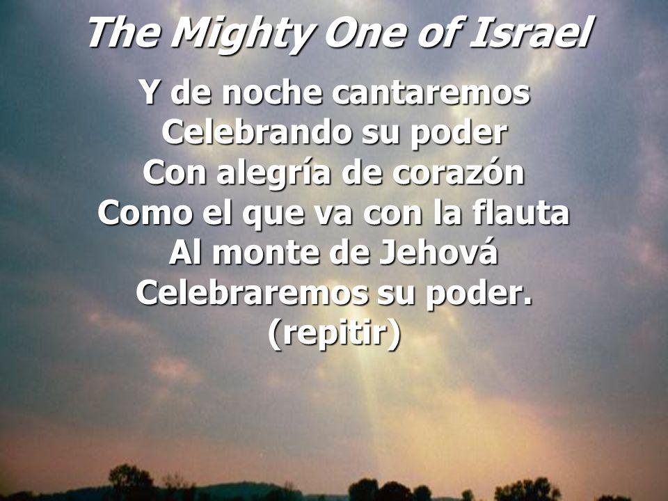 The Mighty One of Israel Y de noche cantaremos Celebrando su poder Con alegría de corazón Como el que va con la flauta Al monte de Jehová Celebraremos