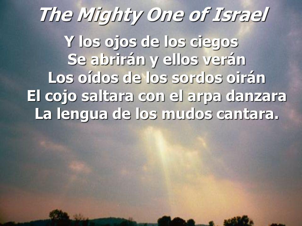 The Mighty One of Israel Y los ojos de los ciegos Se abrirán y ellos verán Los oídos de los sordos oirán El cojo saltara con el arpa danzara La lengua