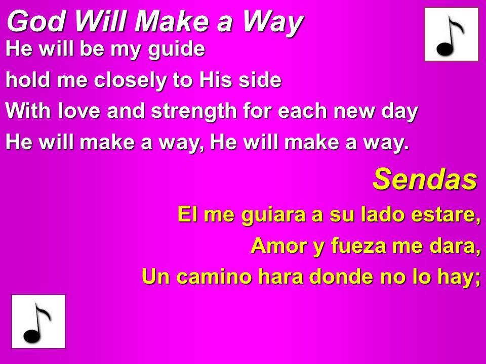 God Will Make a Way El me guiara a su lado estare, Amor y fueza me dara, Un camino hara donde no lo hay; Sendas He will be my guide hold me closely to