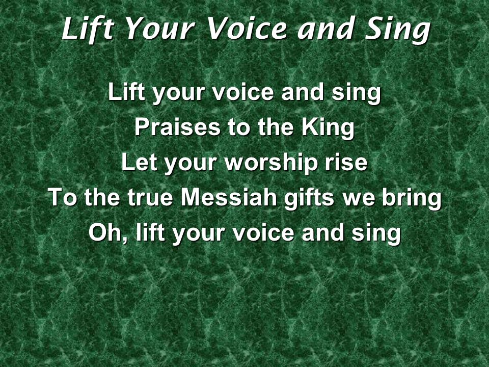 Lift Your Voice and Sing Lift your voice and sing Praises to the King Let your worship rise To the true Messiah gifts we bring Oh, lift your voice and sing