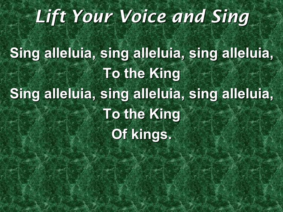 Lift Your Voice and Sing Sing alleluia, sing alleluia, sing alleluia, To the King Sing alleluia, sing alleluia, sing alleluia, To the King Of kings.