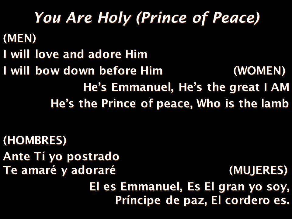 You Are Holy (Prince of Peace) (MEN) I will love and adore Him I will bow down before Him (WOMEN) Hes Emmanuel, Hes the great I AM Hes the Prince of peace, Who is the lamb (HOMBRES) Ante Tí yo postrado Te amaré y adoraré(MUJERES) Ante Tí yo postrado Te amaré y adoraré (MUJERES) El es Emmanuel, Es El gran yo soy, Príncipe de paz, El cordero es.